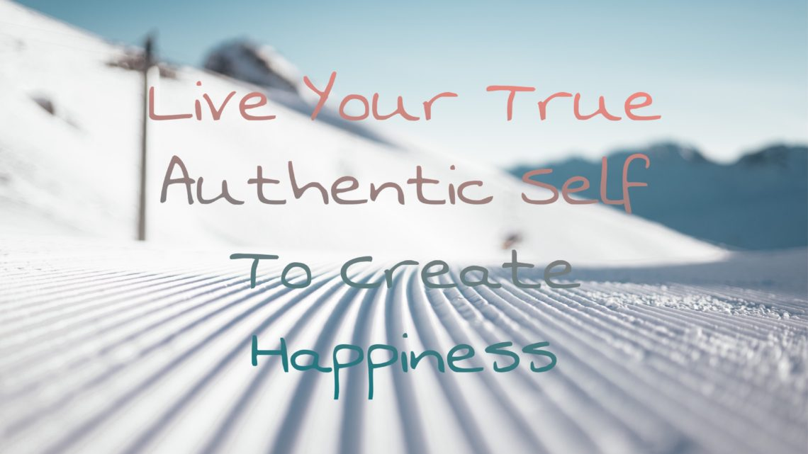 Live Your True Authentic Self To Create Happiness